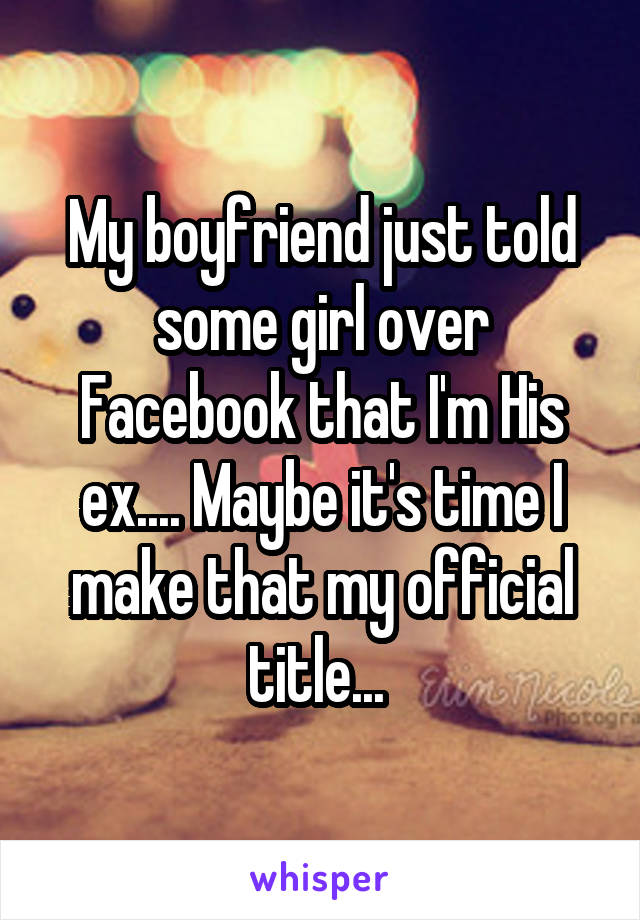 My boyfriend just told some girl over Facebook that I'm His ex.... Maybe it's time I make that my official title...