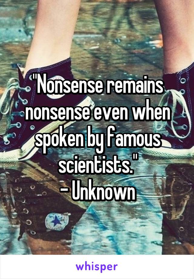 """""""Nonsense remains nonsense even when spoken by famous scientists."""" - Unknown"""