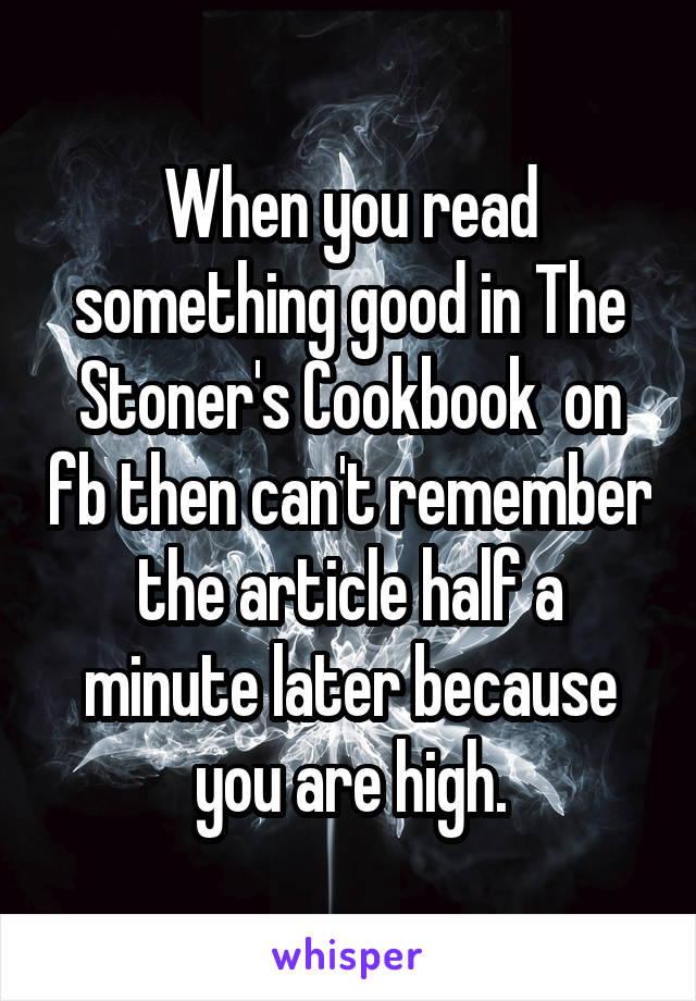 When you read something good in The Stoner's Cookbook  on fb then can't remember the article half a minute later because you are high.