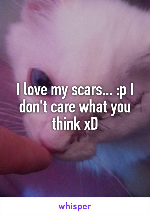 I love my scars... :p I don't care what you think xD