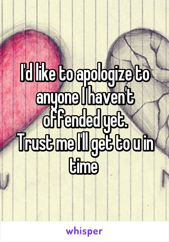 I'd like to apologize to anyone I haven't offended yet. Trust me I'll get to u in time