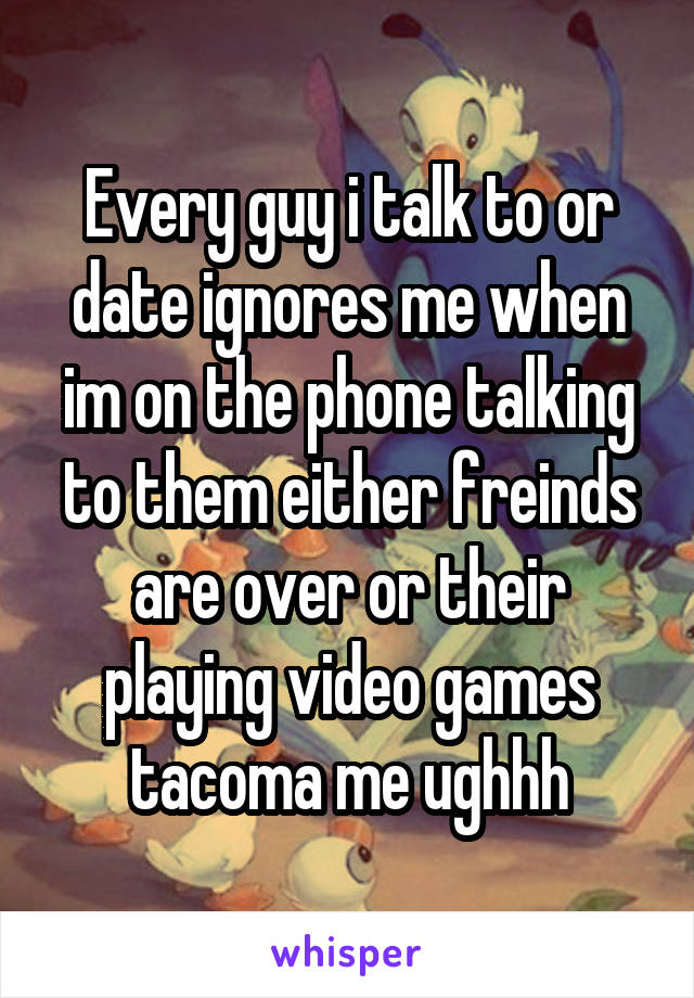 Every guy i talk to or date ignores me when im on the phone talking to them either freinds are over or their playing video games tacoma me ughhh