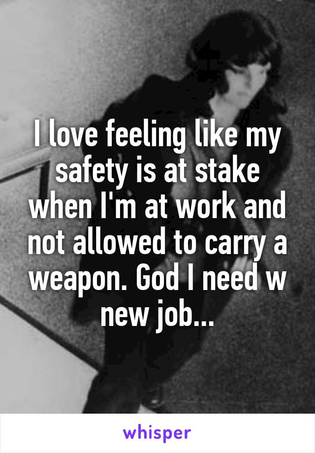 I love feeling like my safety is at stake when I'm at work and not allowed to carry a weapon. God I need w new job...