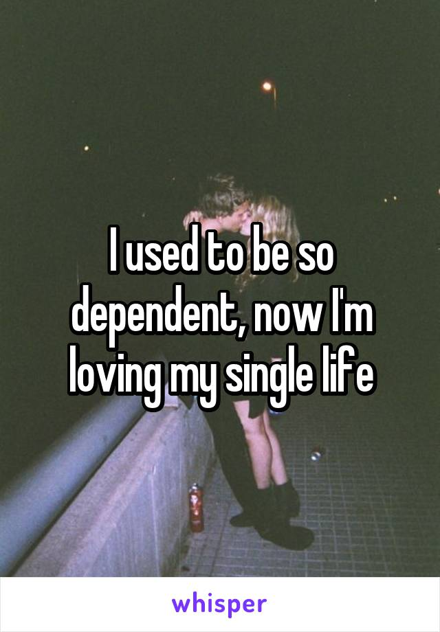 I used to be so dependent, now I'm loving my single life