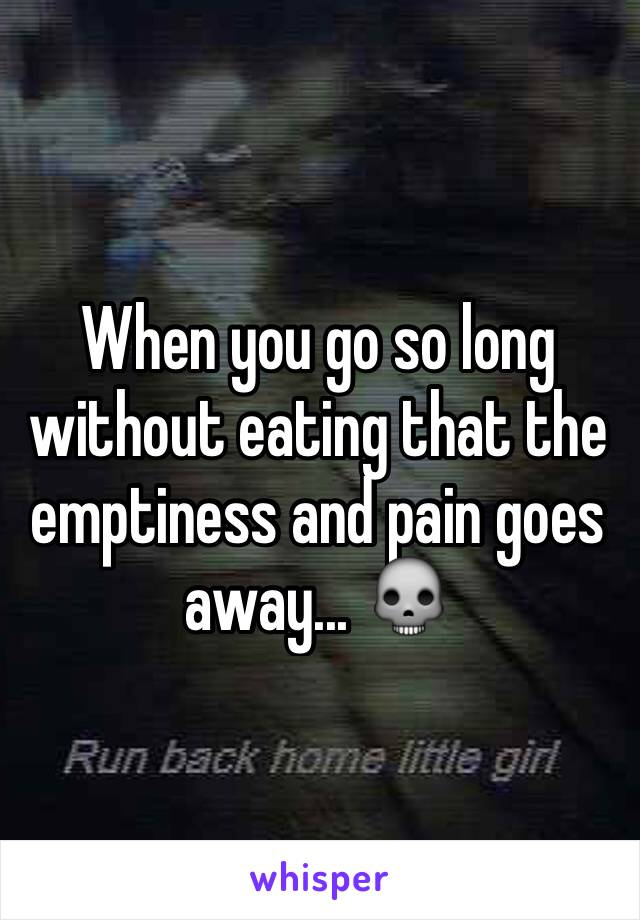 When you go so long without eating that the emptiness and pain goes away... 💀