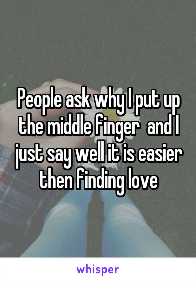 People ask why I put up the middle finger  and I just say well it is easier then finding love