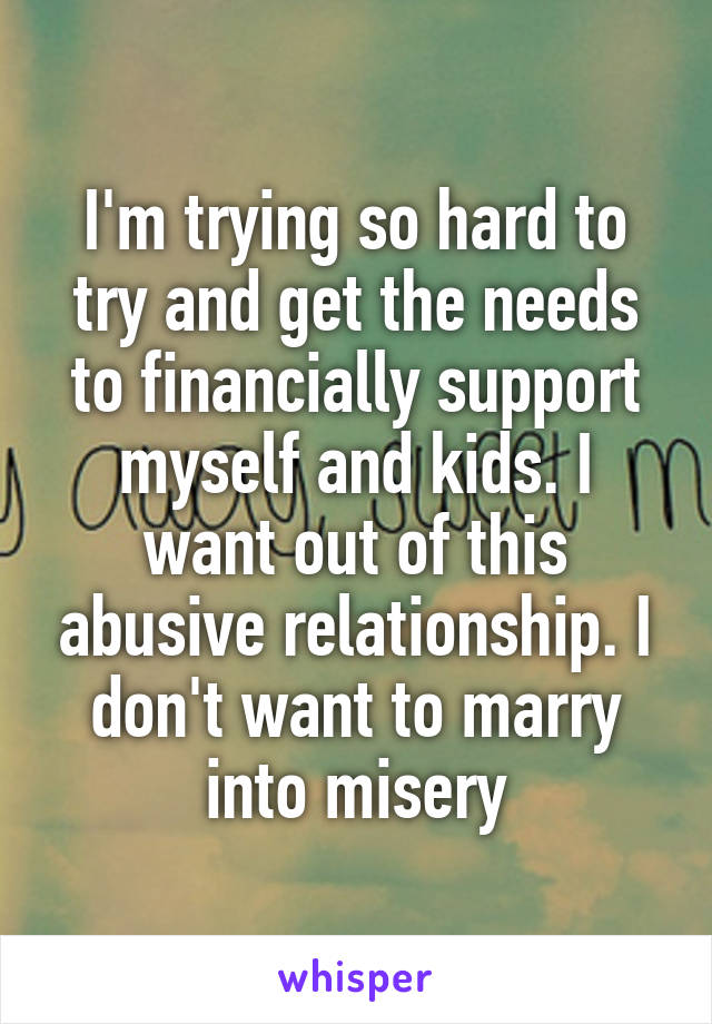 I'm trying so hard to try and get the needs to financially support myself and kids. I want out of this abusive relationship. I don't want to marry into misery
