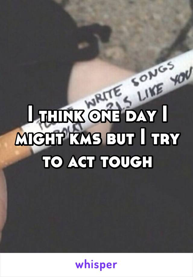 I think one day I might kms but I try to act tough
