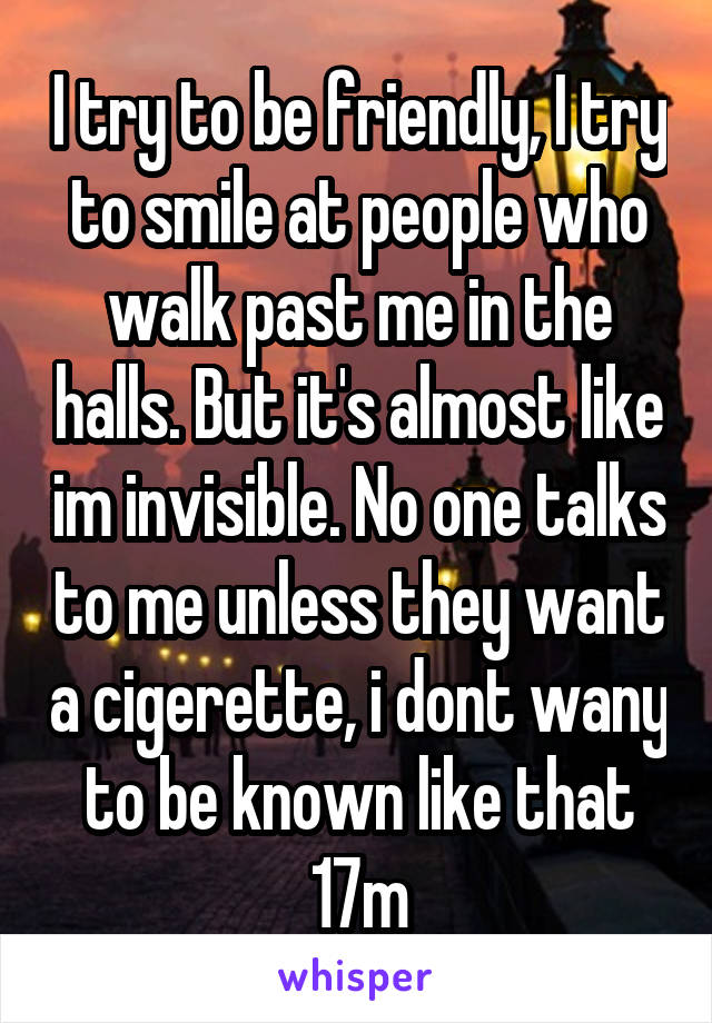 I try to be friendly, I try to smile at people who walk past me in the halls. But it's almost like im invisible. No one talks to me unless they want a cigerette, i dont wany to be known like that 17m