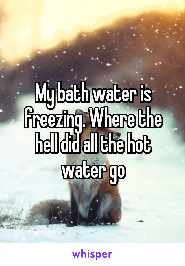 My bath water is freezing. Where the hell did all the hot water go