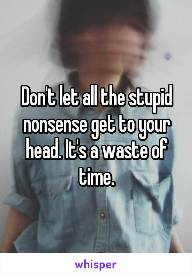 Don't let all the stupid nonsense get to your head. It's a waste of time.