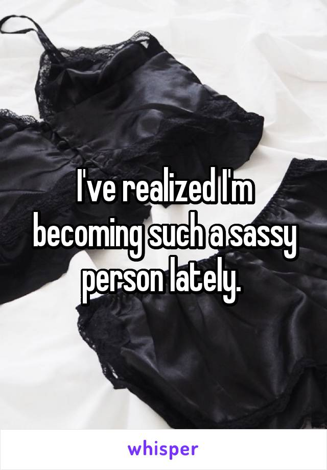 I've realized I'm becoming such a sassy person lately.