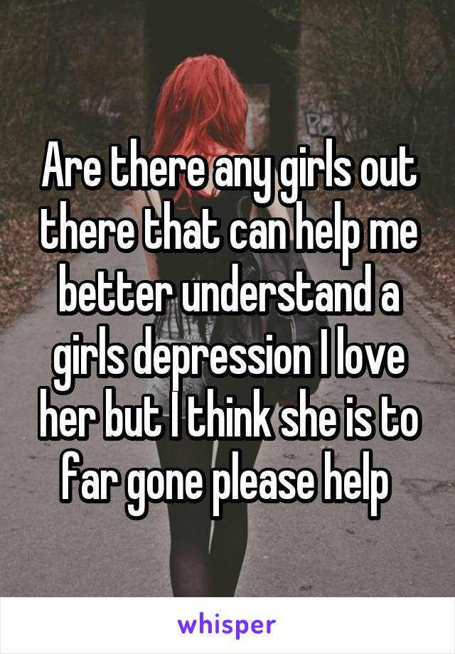 Are there any girls out there that can help me better understand a girls depression I love her but I think she is to far gone please help