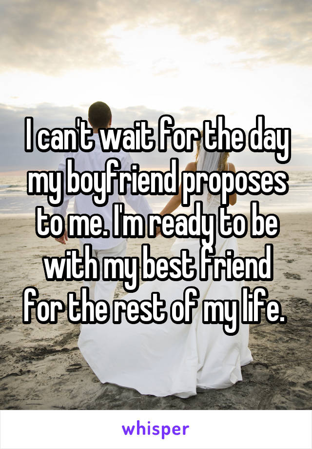 I can't wait for the day my boyfriend proposes to me. I'm ready to be with my best friend for the rest of my life.