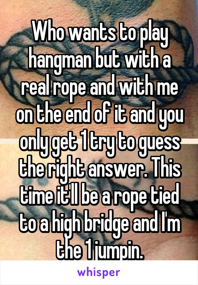 Who wants to play hangman but with a real rope and with me on the end of it and you only get 1 try to guess the right answer. This time it'll be a rope tied to a high bridge and I'm the 1 jumpin.