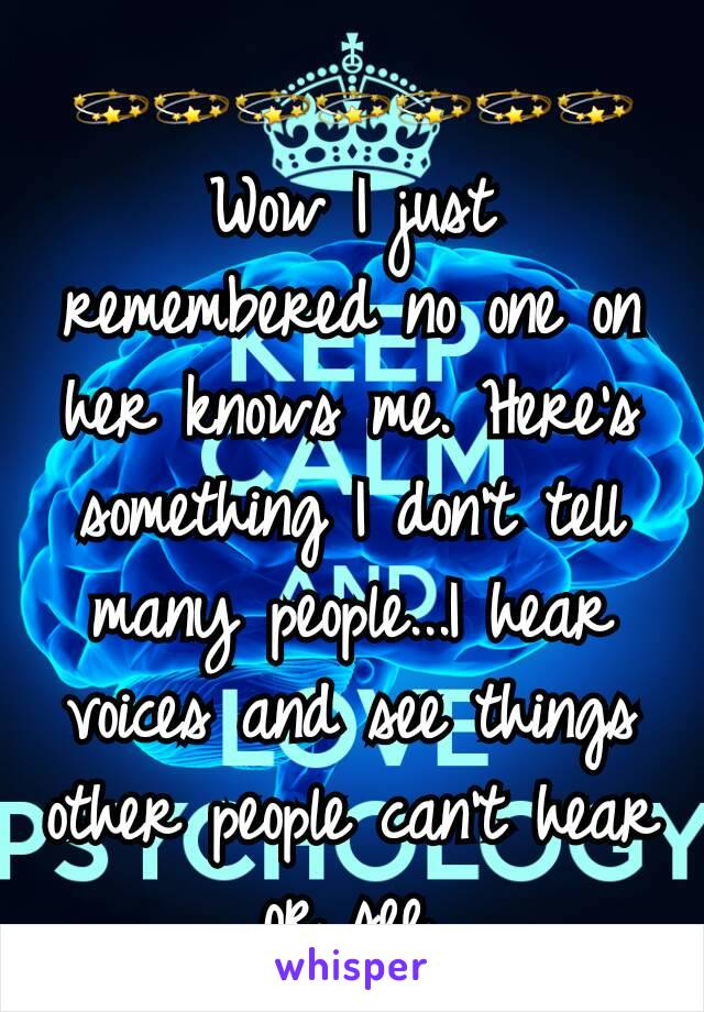 💫💫💫💫💫💫💫 Wow I just remembered no one on her knows me. Here's something I don't tell many people...I hear voices and see things other people can't hear or see.