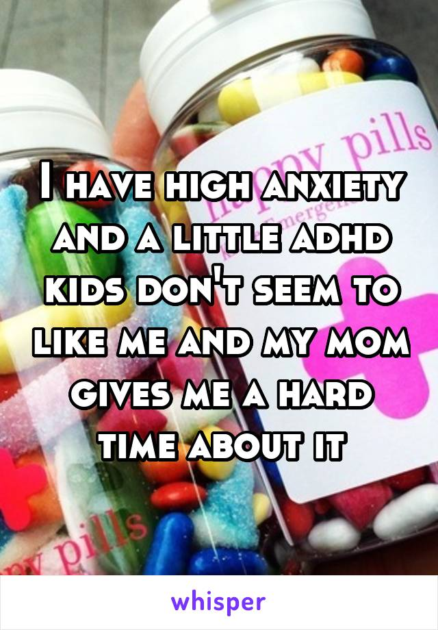 I have high anxiety and a little adhd kids don't seem to like me and my mom gives me a hard time about it