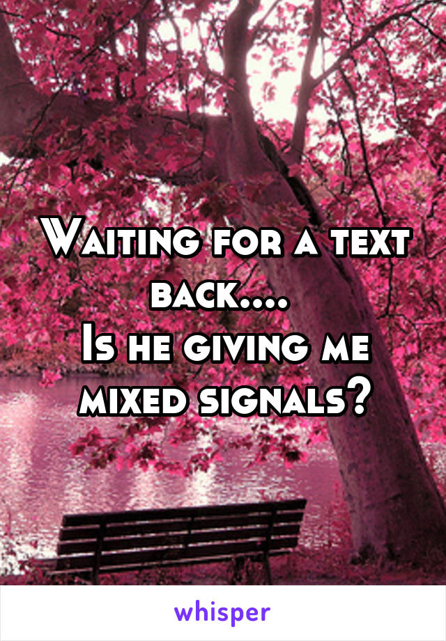 Waiting for a text back....  Is he giving me mixed signals?