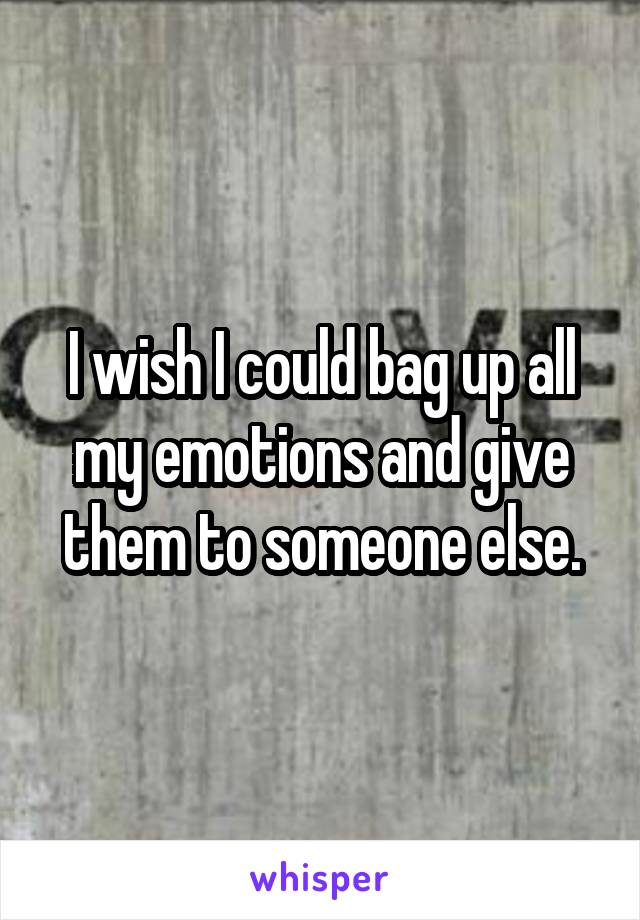 I wish I could bag up all my emotions and give them to someone else.