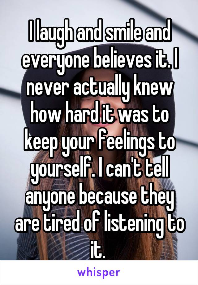 I laugh and smile and everyone believes it. I never actually knew how hard it was to keep your feelings to yourself. I can't tell anyone because they are tired of listening to it.