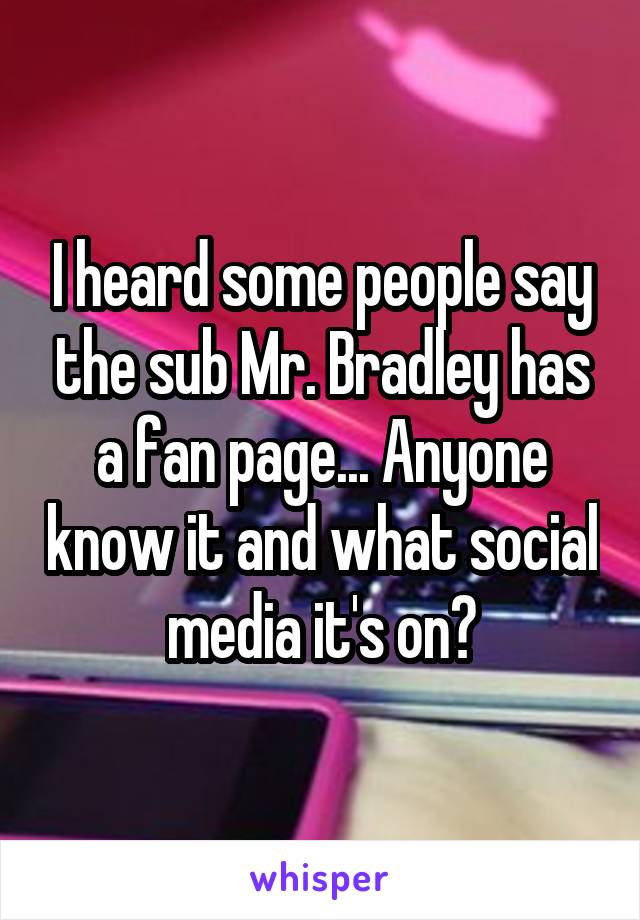 I heard some people say the sub Mr. Bradley has a fan page... Anyone know it and what social media it's on?