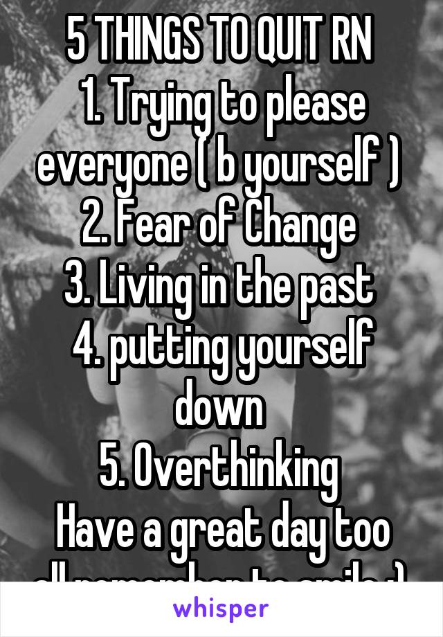 5 THINGS TO QUIT RN  1. Trying to please everyone ( b yourself )  2. Fear of Change  3. Living in the past  4. putting yourself down  5. Overthinking  Have a great day too all remember to smile :)