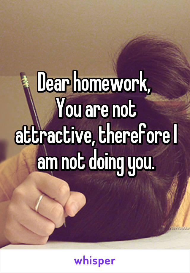 Dear homework,  You are not attractive, therefore I am not doing you.