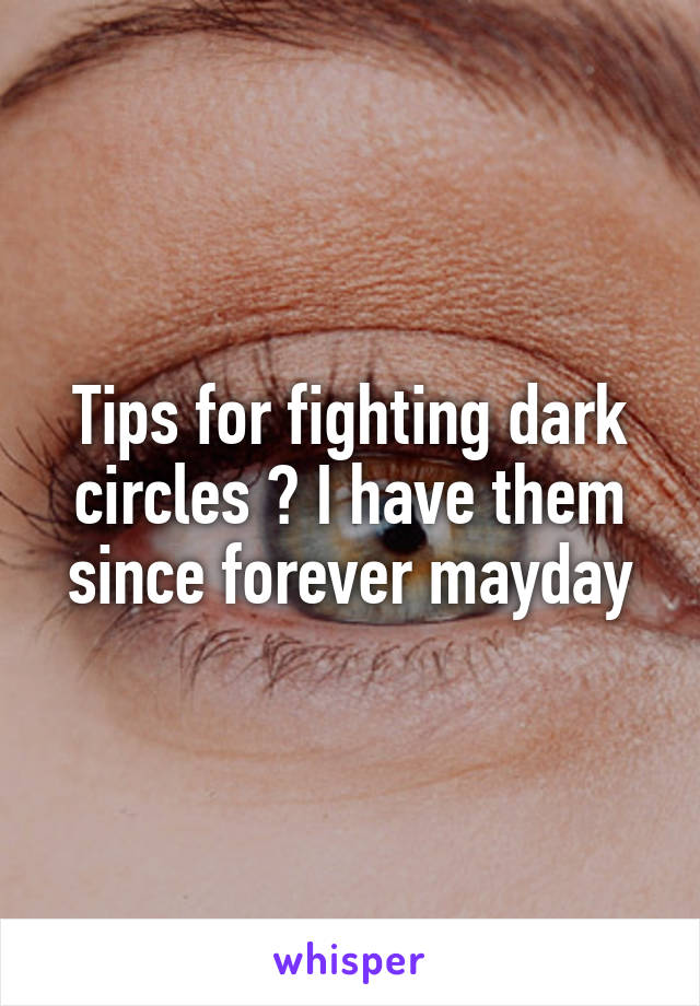 Tips for fighting dark circles ? I have them since forever mayday
