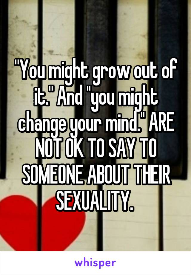 """""""You might grow out of it."""" And """"you might change your mind."""" ARE NOT OK TO SAY TO SOMEONE ABOUT THEIR SEXUALITY."""