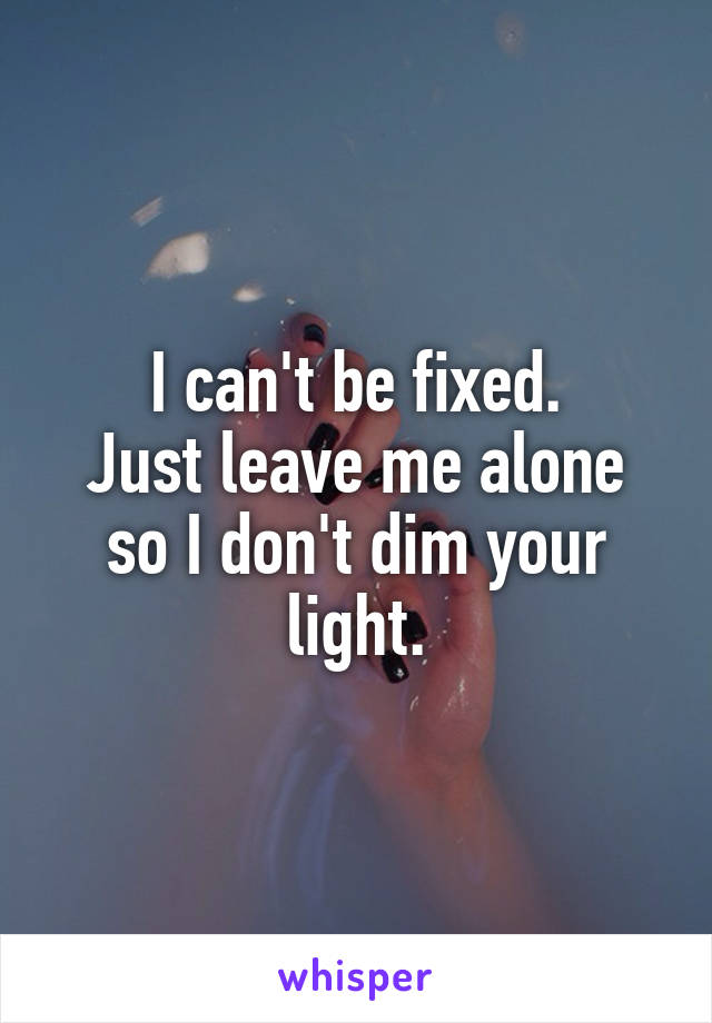 I can't be fixed. Just leave me alone so I don't dim your light.
