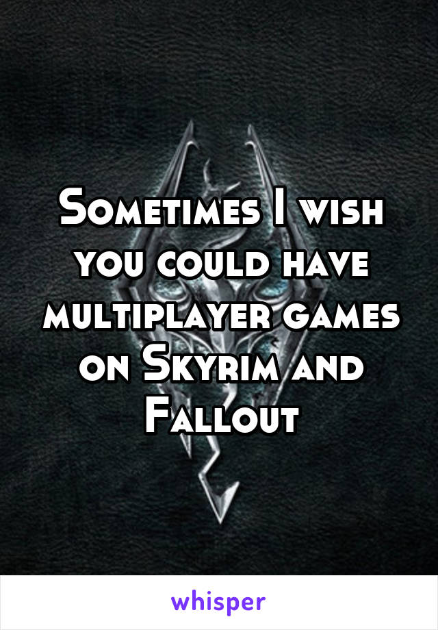 Sometimes I wish you could have multiplayer games on Skyrim and Fallout