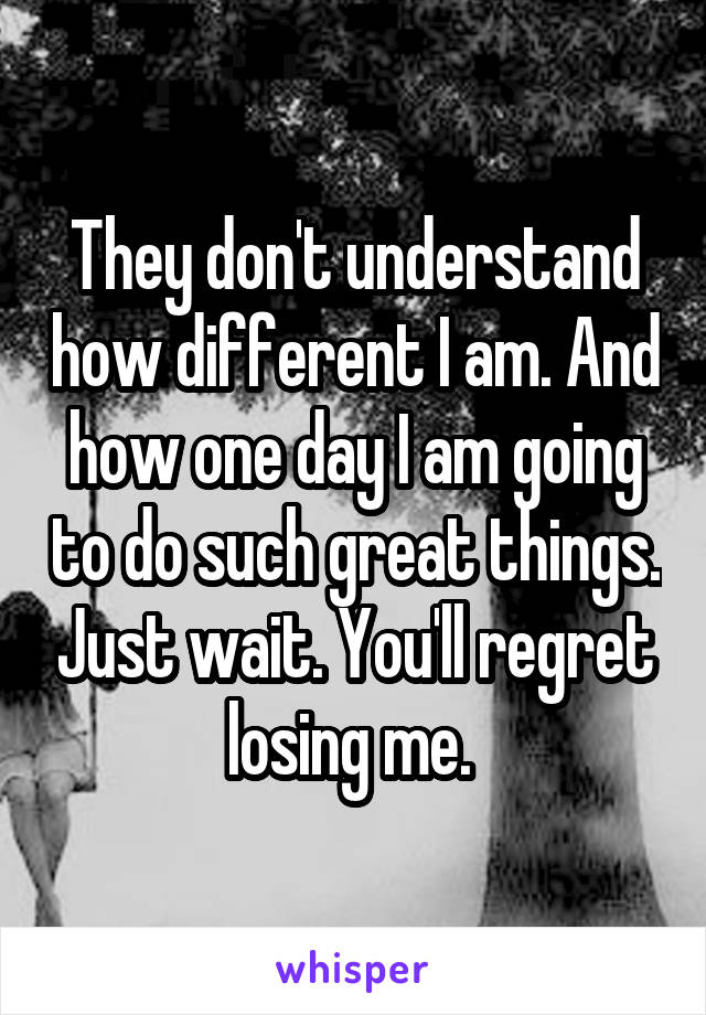 They don't understand how different I am. And how one day I am going to do such great things. Just wait. You'll regret losing me.