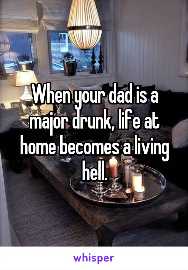 When your dad is a major drunk, life at home becomes a living hell.