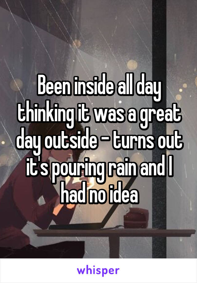Been inside all day thinking it was a great day outside - turns out it's pouring rain and I had no idea