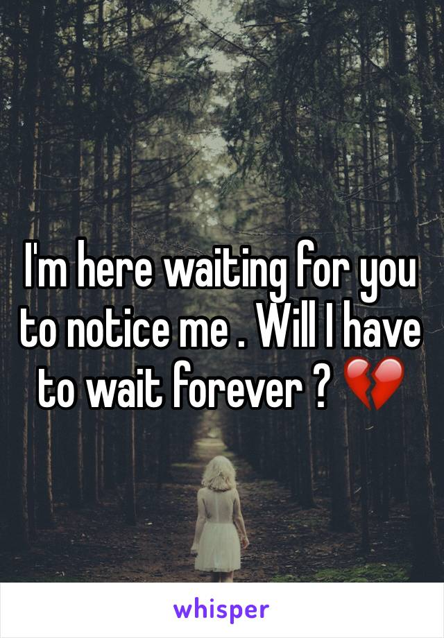 I'm here waiting for you to notice me . Will I have to wait forever ? 💔