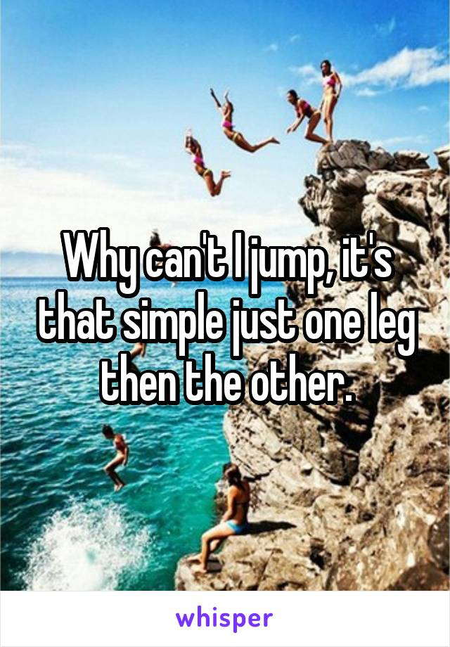 Why can't I jump, it's that simple just one leg then the other.