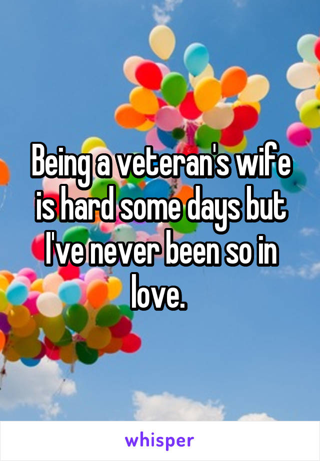 Being a veteran's wife is hard some days but I've never been so in love.