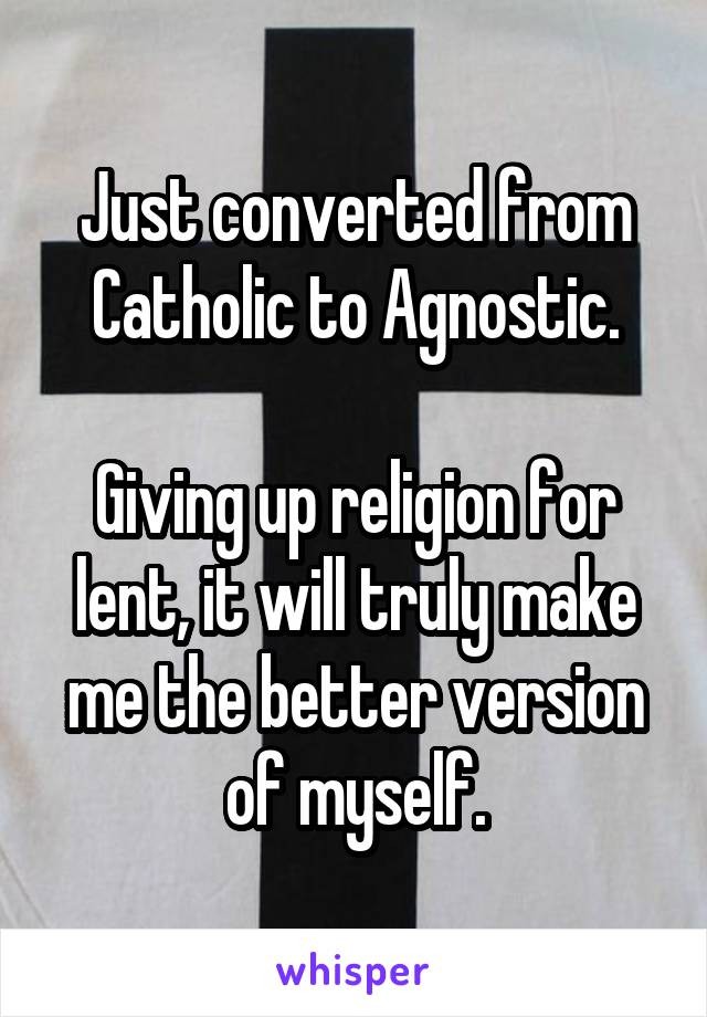 Just converted from Catholic to Agnostic.  Giving up religion for lent, it will truly make me the better version of myself.