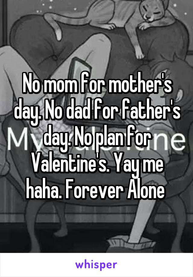No mom for mother's day. No dad for father's day. No plan for Valentine's. Yay me haha. Forever Alone
