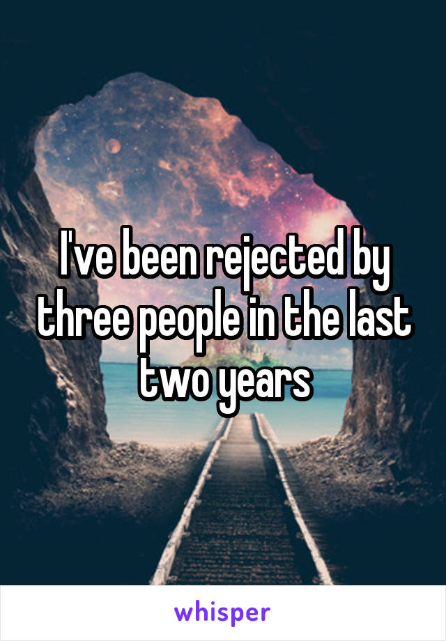 I've been rejected by three people in the last two years