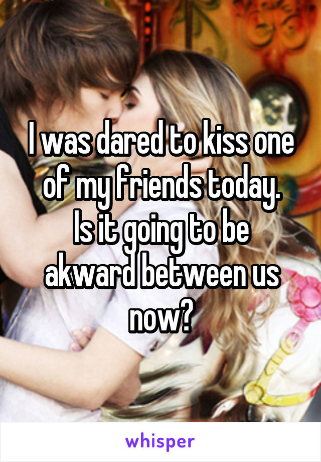 I was dared to kiss one of my friends today. Is it going to be akward between us now?