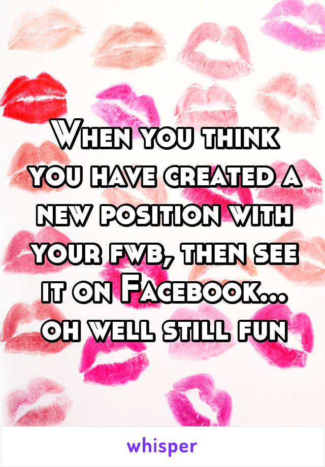 When you think you have created a new position with your fwb, then see it on Facebook... oh well still fun