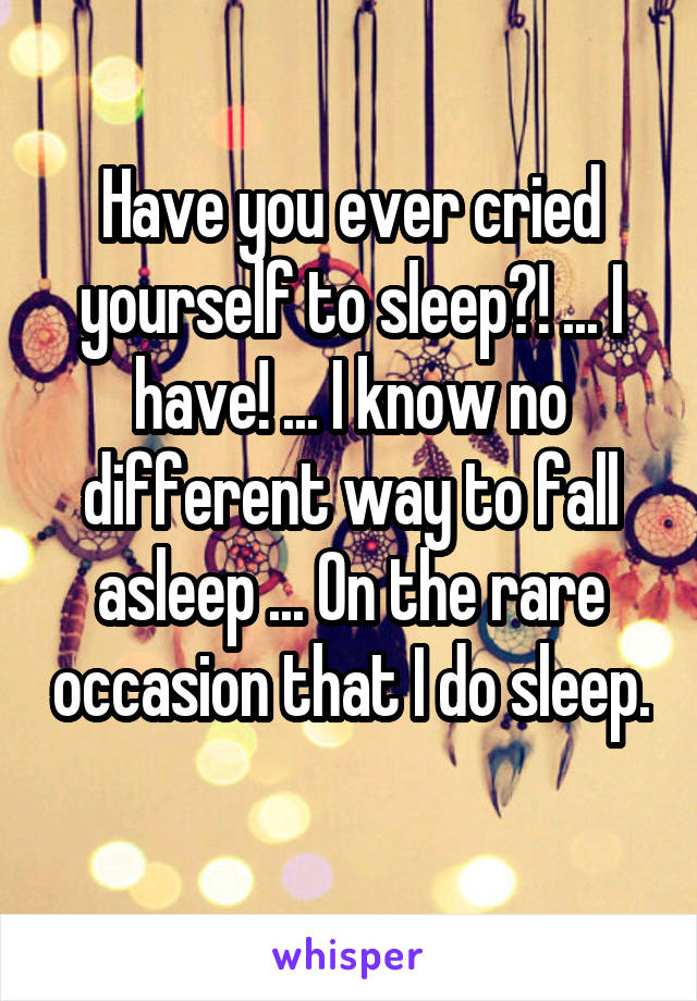 Have you ever cried yourself to sleep?! ... I have! ... I know no different way to fall asleep ... On the rare occasion that I do sleep.