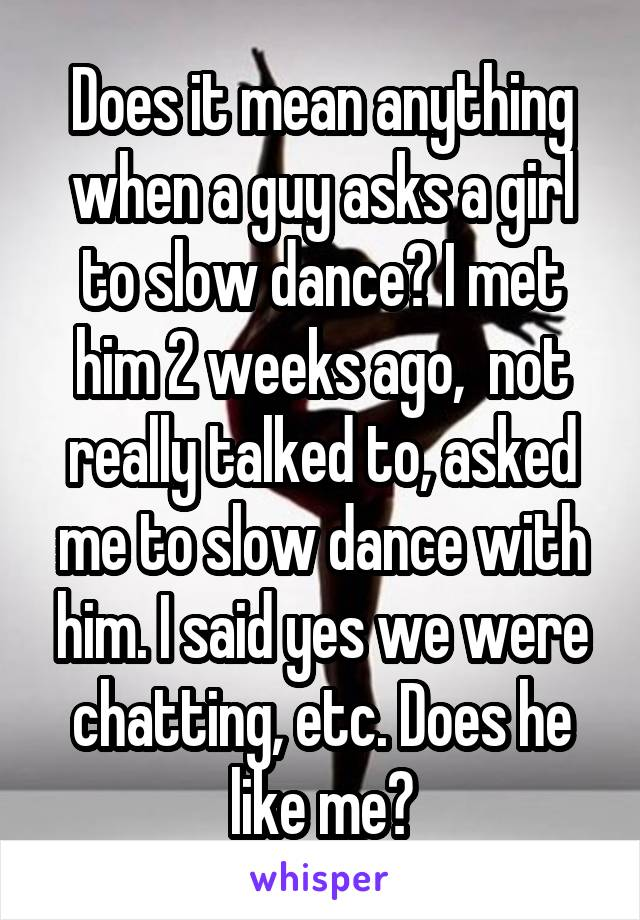 Does it mean anything when a guy asks a girl to slow dance? I met him 2 weeks ago,  not really talked to, asked me to slow dance with him. I said yes we were chatting, etc. Does he like me?