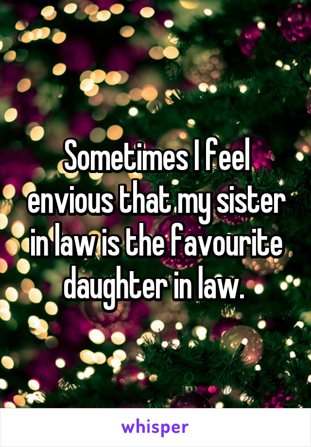 Sometimes I feel envious that my sister in law is the favourite daughter in law.