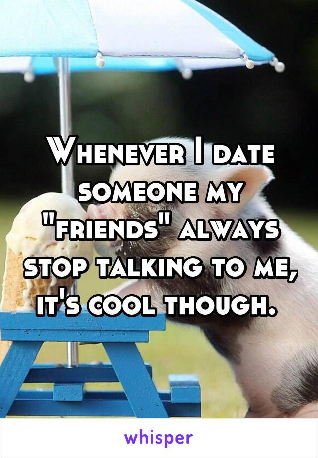 """Whenever I date someone my """"friends"""" always stop talking to me, it's cool though."""