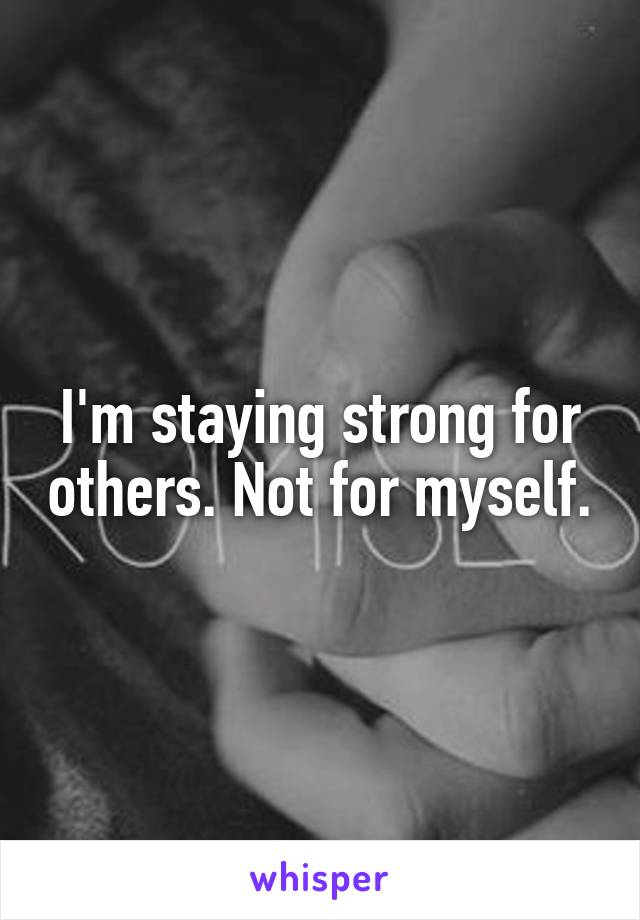I'm staying strong for others. Not for myself.