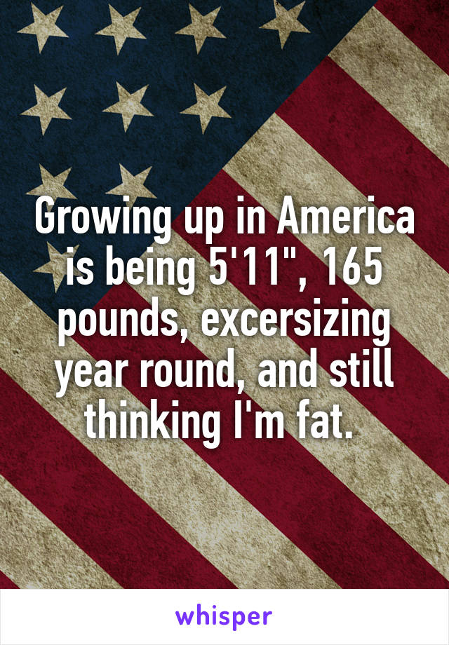 "Growing up in America is being 5'11"", 165 pounds, excersizing year round, and still thinking I'm fat."