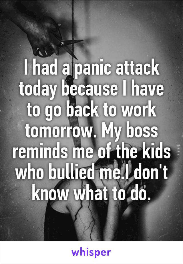 I had a panic attack today because I have to go back to work tomorrow. My boss reminds me of the kids who bullied me.I don't know what to do.