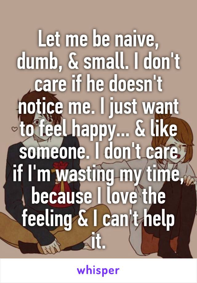 Let me be naive, dumb, & small. I don't care if he doesn't notice me. I just want to feel happy... & like someone. I don't care if I'm wasting my time, because I love the feeling & I can't help it.